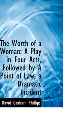 The Worth of a Woman A Play in Four Acts, Followed by a Point of Law; A Dramatic Incident by David Graham Phillips