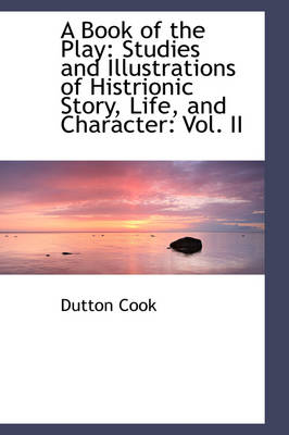 A Book of the Play Studies and Illustrations of Histrionic Story, Life, and Character: Vol. II by Dutton Cook