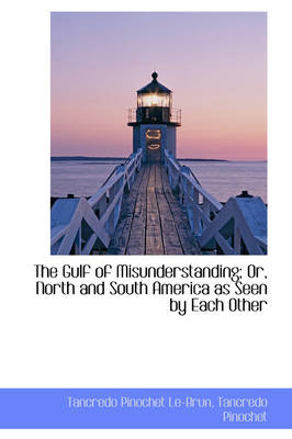 The Gulf of Misunderstanding; Or, North and South America as Seen by Each Other by Tancredo Pinochet Le-Brun