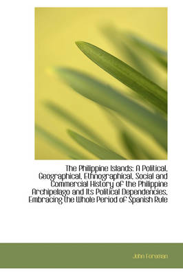 The Philippine Islands A Political, Geographical, Ethnographical, Social and Commercial History of by John Foreman