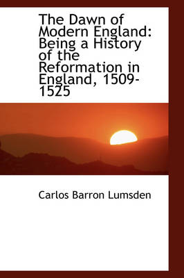 The Dawn of Modern England Being a History of the Reformation in England, 1509-1525 by Carlos Barron Lumsden
