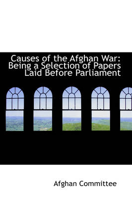 Causes of the Afghan War Being a Selection of Papers Laid Before Parliament by Afghan Committee