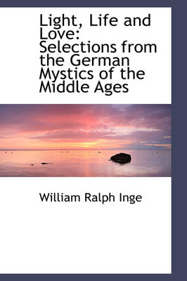 Light, Life and Love Selections from the German Mystics of the Middle Ages by William Ralph Inge