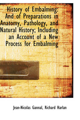 History of Embalming And of Preparations in Anatomy, Pathology, and Natural History; Including an a by Jean-Nicolas Gannal
