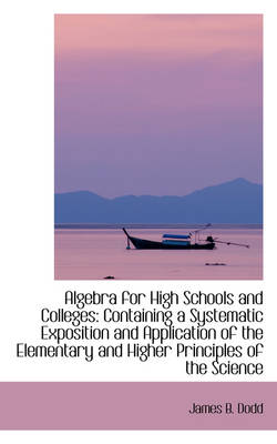 Algebra for High Schools and Colleges Containing a Systematic Exposition and Application of the Ele by James B Dodd