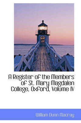 A Register of the Members of St. Mary Magdalen College, Oxford, Volume IV by William Dunn Macray