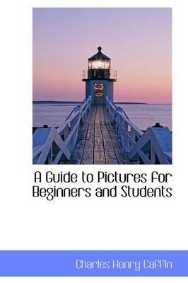 A Guide to Pictures for Beginners and Students by Charles Henry Caffin