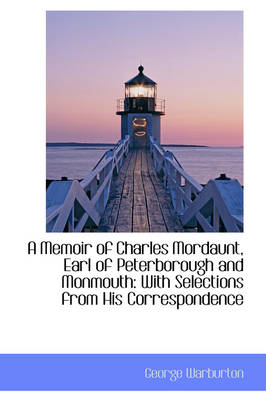 A Memoir of Charles Mordaunt, Earl of Peterborough and Monmouth With Selections from His Correspond by George Warburton