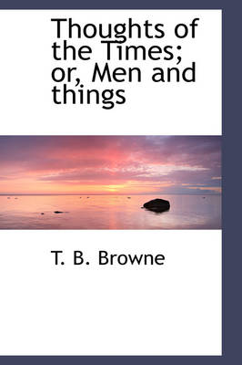 Thoughts of the Times; Or, Men and Things by T B Browne