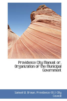Providence City Manual Or, Organization of the Municipal Government by Samuel W Brown