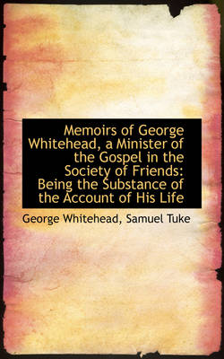 Memoirs of George Whitehead, a Minister of the Gospel in the Society of Friends Being the Substance by George Whitehead