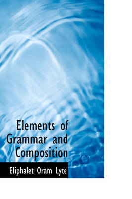 Elements of Grammar and Composition by Eliphalet Oram Lyte