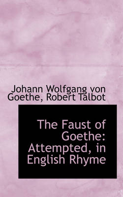 The Faust of Goethe Attempted, in English Rhyme by Johann Wolfgang Von Goethe