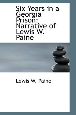 Six Years in a Georgia Prison Narrative of Lewis W. Paine by Lewis W Paine