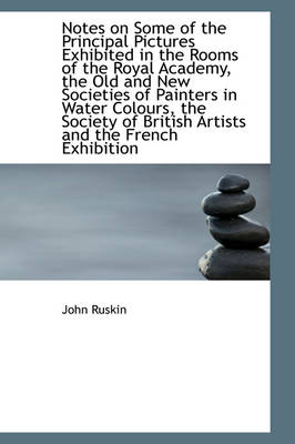 Notes on Some of the Principal Pictures Exhibited in the Rooms of the Royal Academy, the Old and New by John Ruskin