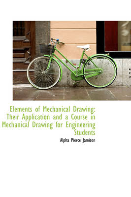 Elements of Mechanical Drawing Their Application and a Course in Mechanical Drawing for Engineering by Alpha Pierce Jamison