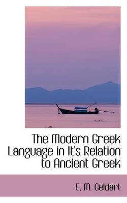 The Modern Greek Language in It's Relation to Ancient Greek by E M Geldart