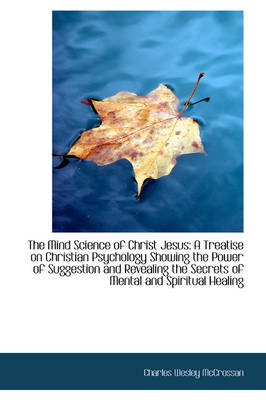 The Mind Science of Christ Jesus A Treatise on Christian Psychology Showing the Power of Suggestion by Charles Wesley McCrossan
