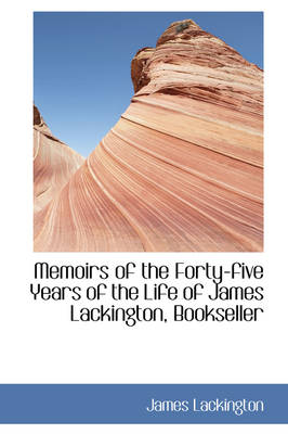 Memoirs of the Forty-Five Years of the Life of James Lackington, Bookseller by James Lackington