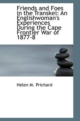 Friends and Foes in the Transkei An Englishwoman's Experiences During the Cape Frontier War of 1877 by Helen M Prichard