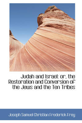 Judah and Israel The Restoration and Conversion of the Jews and the Ten Tribes by Josep Samuel Christian Frederick Frey