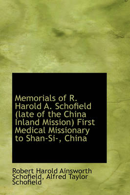 Memorials of R. Harold A. Schofield (Late of the China Inland Mission) First Medical Missionary to S by Robert Harold Ainsworth Schofield
