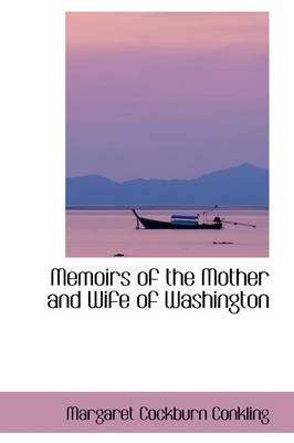Memoirs of the Mother and Wife of Washington by Margaret Cockburn Conkling