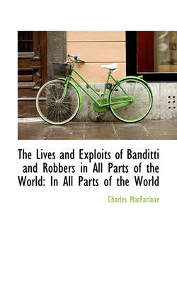 The Lives and Exploits of Banditti and Robbers in All Parts of the World In All Parts of the World by Charles MacFarlane