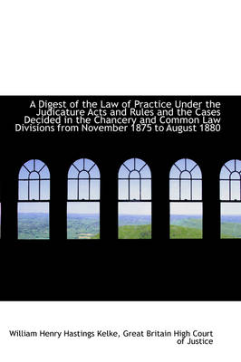 A Digest of the Law of Practice Under the Judicature Acts and Rules and the Cases Decided in the Cha by William Henry Hastings Kelke