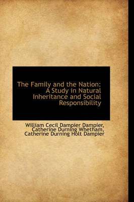 The Family and the Nation A Study in Natural Inheritance and Social Responsibility by William Cecil Dampier Dampier