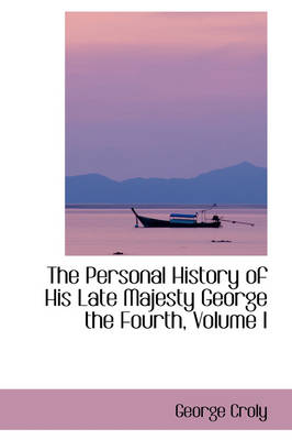 The Personal History of His Late Majesty George the Fourth, Volume I by George Croly