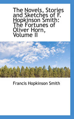 The Novels, Stories and Sketches of F. Hopkinson Smith The Fortunes of Oliver Horn, Volume II by Francis Hopkinson Smith