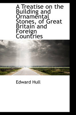 A Treatise on the Building and Ornamental Stones, of Great Britain and Foreign Countries by Edward Hull