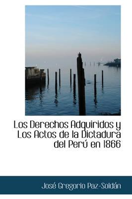 Los Derechos Adquiridos y Los Actos de La Dictadura del Per En 1866 by Jos Gregorio Paz-Soldn