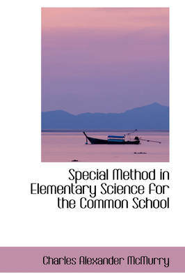 Special Method in Elementary Science for the Common School by Charles Alexander McMurry