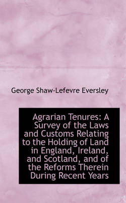 Agrarian Tenures A Survey of the Laws and Customs Relating to the Holding of Land in England, Irela by George Shaw-Lefevre Eversley