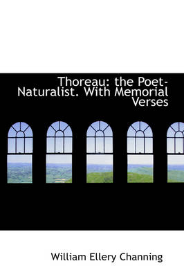 Thoreau The Poet-Naturalist. with Memorial Verses by Dr William Ellery Channing