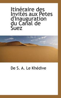 Itineraire Des Invites Aux Petes D'Inauguration Du Canal de Suez by De S a Le Khdive