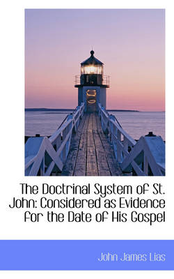 The Doctrinal System of St. John Considered as Evidence for the Date of His Gospel by John James Lias