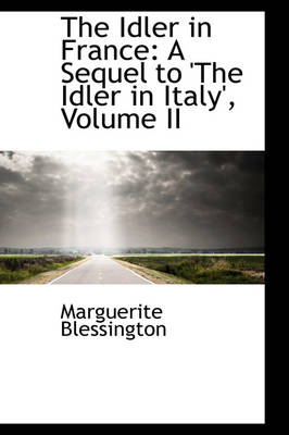 The Idler in France A Sequel to 'The Idler in Italy', Volume II by Marguerite, Cou Blessington