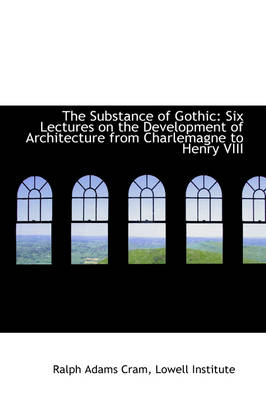 The Substance of Gothic Six Lectures on the Development of Architecture from Charlemagne to Henry V by Ralph Adams Cram