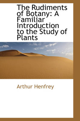 The Rudiments of Botany A Familiar Introduction to the Study of Plants by Arthur Henfrey