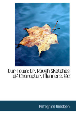 Our Town; Or, Rough Sketches of Character, Manners, &C by Peregrine Reedpen