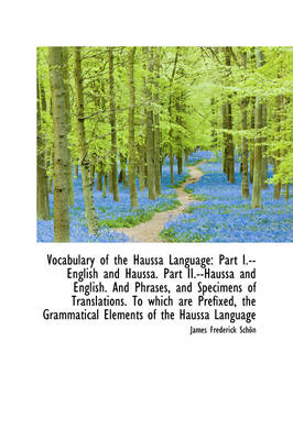 Vocabulary of the Haussa Language Part I.--English and Haussa. Part II.--Haussa and English. and PH by James Frederick Schn