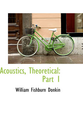 Acoustics, Theoretical Part 1 by William Fishburn Donkin
