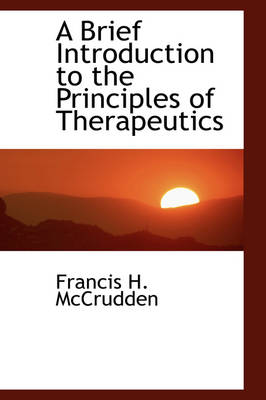 A Brief Introduction to the Principles of Therapeutics by Francis H McCrudden