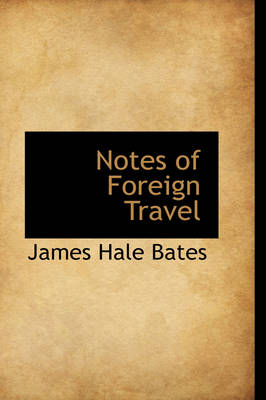 Notes of Foreign Travel by James Hale Bates