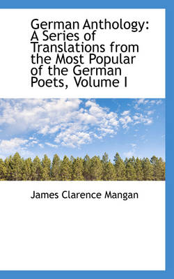 German Anthology A Series of Translations from the Most Popular of the German Poets, Volume I by James Clarence Mangan