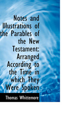 Notes and Illustrations of the Parables of the New Testament Arranged According to the Time in Whic by Thomas Whittemore