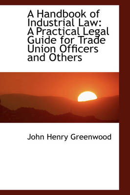 A Handbook of Industrial Law A Practical Legal Guide for Trade Union Officers and Others by John Henry Greenwood